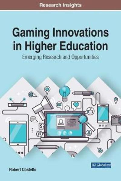 Gaming Innovations in Higher Education: Emerging Research and Opportunities - Robert Costello