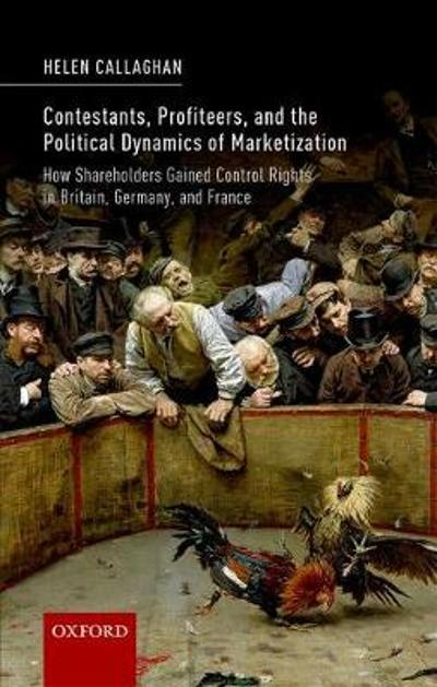 Contestants, Profiteers, and the Political Dynamics of Marketization - Helen Callaghan