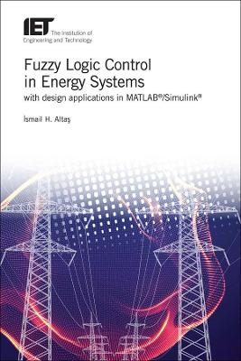 Fuzzy Logic Control in Energy Systems with design applications in MATLAB (R)/Simulink (R) - Ismail Hakki Altas