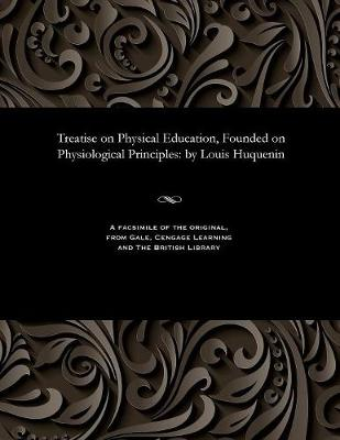 Treatise on Physical Education, Founded on Physiological Principles - Louis Professor of Gymnastics Huguenin