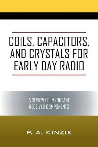Coils, Capacitors, and Crystals for Early Day Radio - P a Kinzie