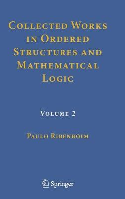 Collected Works in Ordered Structures and Mathematical Logic - Paulo Ribenboim