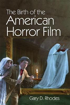 The Birth of the American Horror Film - Gary D. Rhodes