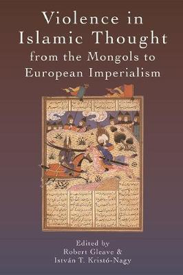 Violence in Islamic Thought from the Mongols to European Imperialism - Robert Gleave