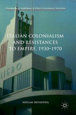 Italian Colonialism and Resistances to Empire, 1930-1970 - Neelam Srivastava