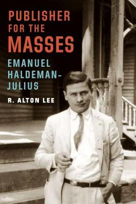 Publisher for the Masses, Emanuel Haldeman-Julius - R. Alton Lee