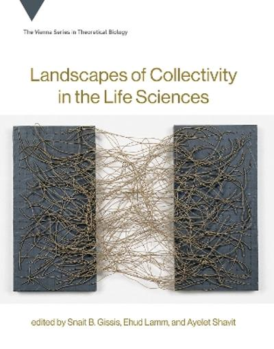 Landscapes of Collectivity in the Life Sciences - Snait B. Gissis