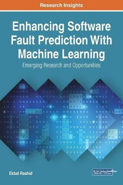 Enhancing Software Fault Prediction With Machine Learning: Emerging Research and Opportunities - Ekbal Rashid