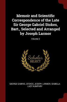 Memoir and Scientific Correspondence of the Late Sir George Gabriel Stokes, Bart., Selected and Arranged by Joseph Larmor; Volume 2 - George Gabriel Stokes
