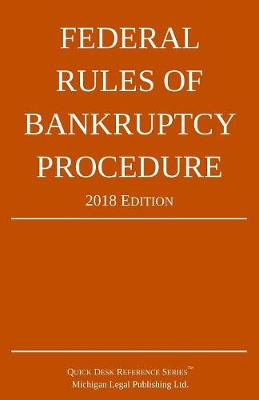 Federal Rules of Bankruptcy Procedure; 2018 Edition - Michigan Legal Publishing Ltd