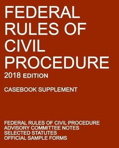 Federal Rules of Civil Procedure; 2018 Edition (Casebook Supplement) - Michigan Legal Publishing Ltd