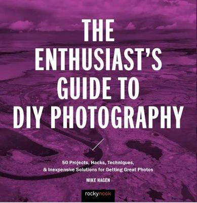 The Enthusiast's Guide to DIY Photography - Mike Hagen