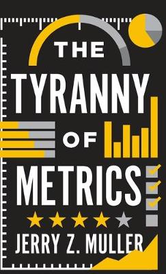 The Tyranny of Metrics - Jerry Z. Muller