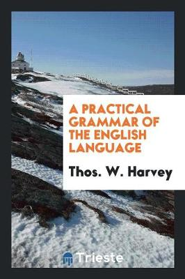 A Practical Grammar of the English Language - Thos W Harvey
