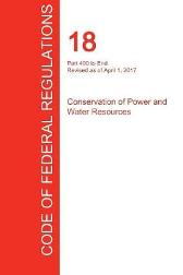 Cfr 18, Part 400 to End, Conservation of Power and Water Resources, April 01, 2017 (Volume 2 of 2) - Office of the Federal Register (Cfr)