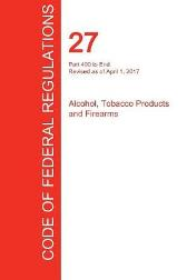 Cfr 27, Part 400 to End, Alcohol, Tobacco Products and Firearms, April 01, 2017 (Volume 3 of 3) - Office of the Federal Register (Cfr)