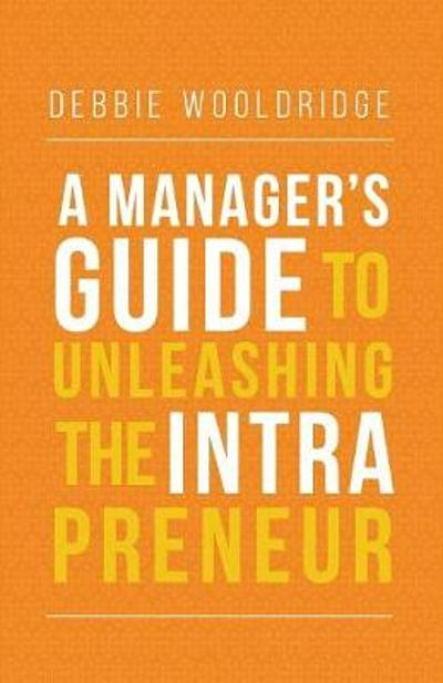 A Manager's Guide to Unleashing the Intrapreneur - Debbie Wooldridge