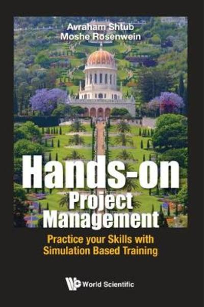 Hands-on Project Management: Practice Your Skills With Simulation Based Training - Avraham Shtub