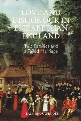 Love and Dishonour in Elizabethan England - Ralph A. Houlbrooke