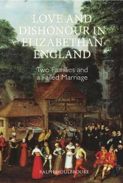 Love and Dishonour in Elizabethan England - Two Families and a Failed Marriage - Ralph Houlbrooke