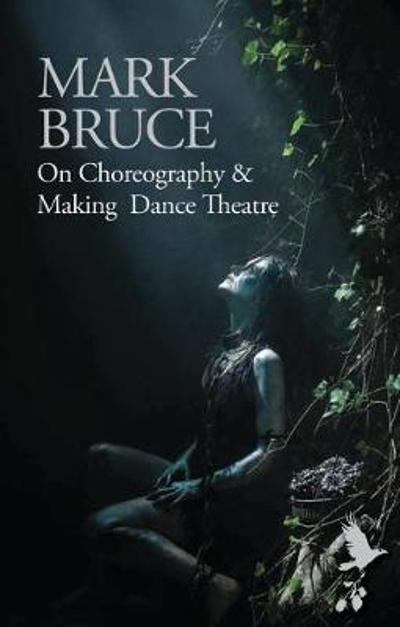 On Choreography and Making Dance Theatre - Mark Bruce