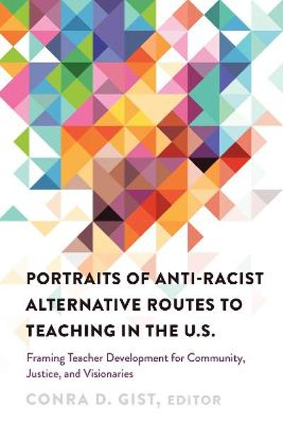 Portraits of Anti-racist Alternative Routes to Teaching in the U.S. - Conra D. Gist