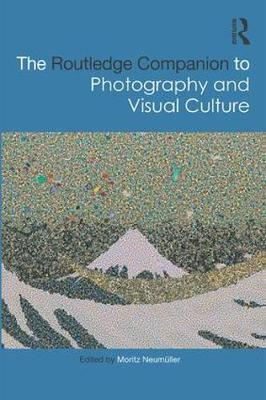 The Routledge Companion to Photography and Visual Culture - Moritz Neumuller