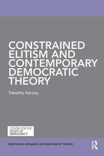 Constrained Elitism and Contemporary Democratic Theory - Timothy Kersey