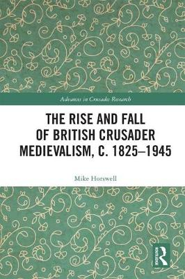 The Rise and Fall of British Crusader Medievalism, c.1825-1945 - Mike Horswell