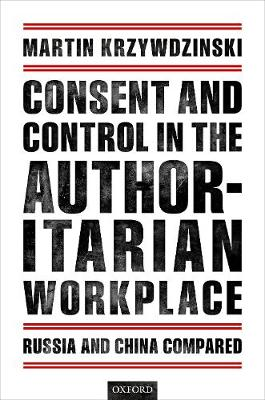 Consent and Control in the Authoritarian Workplace - Martin Krzywdzinski