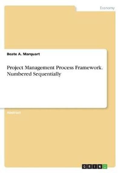 Project Management Process Framework. Numbered Sequentially - Beate A Marquart
