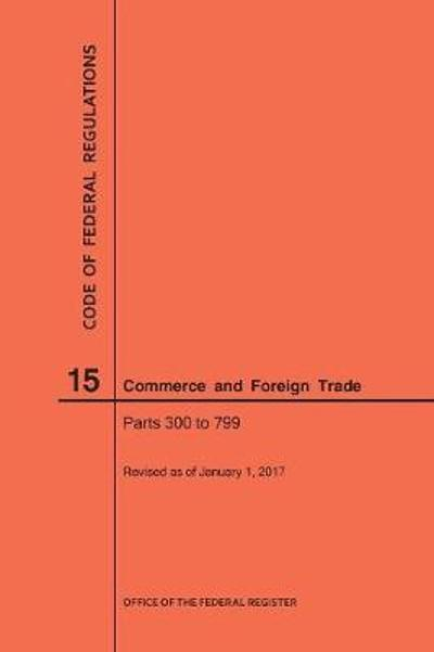 Code of Federal Regulations Title 15, Commerce and Foreign Trade, Parts 300-799, 2017 - Nara