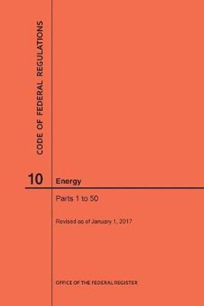 Code of Federal Regulations Title 10, Energy, Parts 1-50, 2017 - Nara