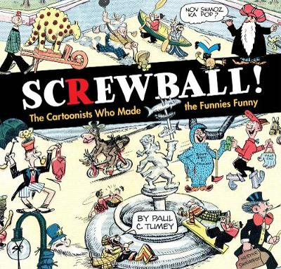 Screwball! The Cartoonists Who Made The Funnies Funny - Paul Tumey