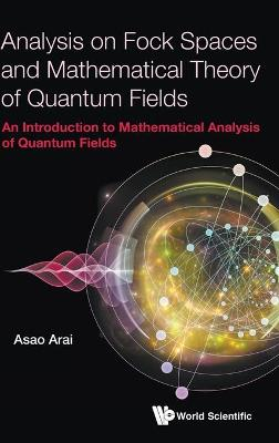 Analysis On Fock Spaces And Mathematical Theory Of Quantum Fields: An Introduction To Mathematical Analysis Of Quantum Fields - Asao Arai