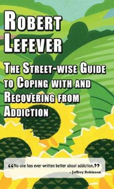 The Street-wise Guide to Coping with  and Recovering from Addiction - Robert Lefever