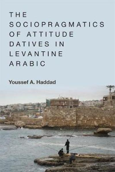 The Sociopragmatics of Attitude Datives in Levantine Arabic - Youssef A. Haddad