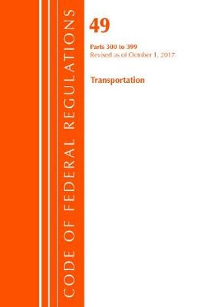 Code of Federal Regulations, Title 49 Transportation 300-399, Revised as of October 1, 2017 - Office of the Federal Register (U.S.)