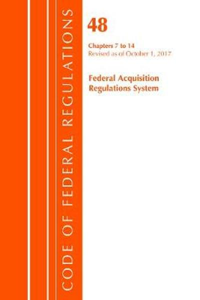 Code of Federal Regulations, Title 48 Federal Acquisition Regulations System Chapters 7-14, Revised as of October 1, 2017 - Office of the Federal Register (U.S.)