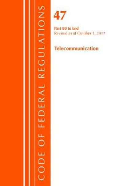 Code of Federal Regulations, Title 47 Telecommunications 80-End, Revised as of October 1, 2017 - Office of the Federal Register (U.S.)