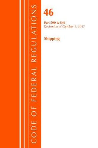 Code of Federal Regulations, Title 46 Shipping 500-End, Revised as of October 1, 2017 - Office of the Federal Register (U.S.)
