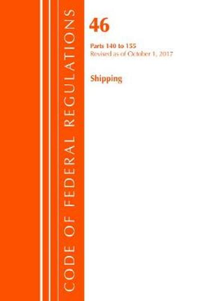Code of Federal Regulations, Title 46 Shipping 140-155, Revised as of October 1, 2017 - Office of the Federal Register (U.S.)