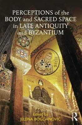 Perceptions of the Body and Sacred Space in Late Antiquity and Byzantium - Jelena Bogdanovic