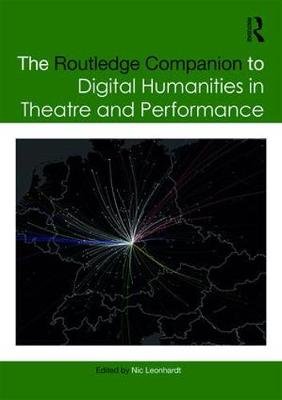 The Routledge Companion to Digital Humanities in Theatre and Performance - Nic Leonhardt