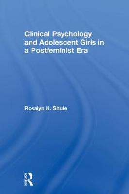Clinical Psychology and Adolescent Girls in a Postfeminist Era - Rosalyn H. Shute