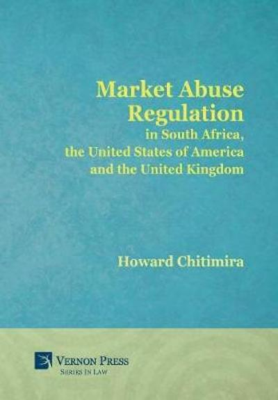 Market Abuse Regulation in South Africa, the United States of America and the United Kingdom - Howard Chitimira