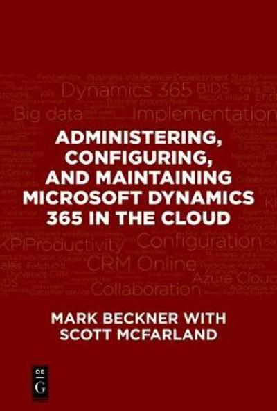 Administering, Configuring, and Maintaining Microsoft Dynamics 365 in the Cloud - Mark Beckner