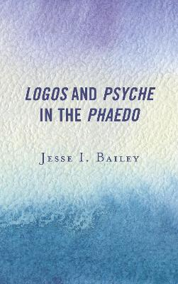 Logos and Psyche in the Phaedo - Jesse I. Bailey