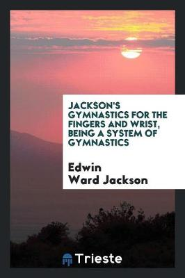 Jackson's Gymnastics for the Fingers and Wrist, Being a System of Gymnastics - Edwin Ward Jackson