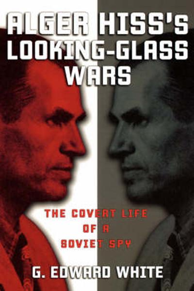 Alger Hiss's Looking-Glass Wars - G. Edward White